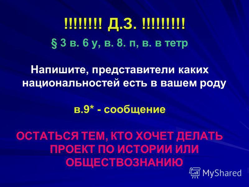 !!!!!!!! Д.З. !!!!!!!!! § 3 в. 6 у, в. 8. п, в. в тетр Напишите, представители каких национальностей есть в вашем роду в.9* - сообщение ОСТАТЬСЯ ТЕМ, КТО ХОЧЕТ ДЕЛАТЬ ПРОЕКТ ПО ИСТОРИИ ИЛИ ОБЩЕСТВОЗНАНИЮ