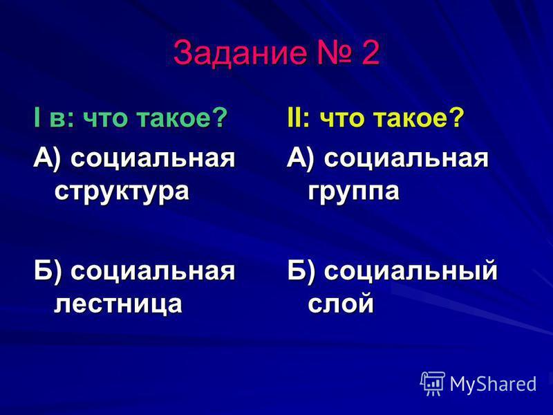 Задание 2 I в: что такое? А) социальная структура Б) социальная лестница II: что такое? А) социальная группа Б) социальный слой