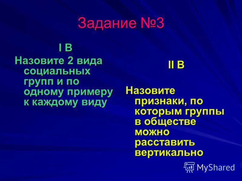 Задание 3 I В Назовите 2 вида социальных групп и по одному примеру к каждому виду II В Назовите признаки, по которым группы в обществе можно расставить вертикально