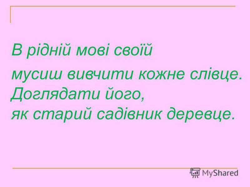 В рідній мові своїй мусиш вивчити кожне слівце. Доглядати його, як старий садівник деревце.