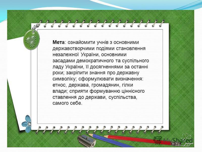 Мета: ознайомити учнів з основними державотворчими подіями становлення незалежної України, основними засадами демократичного та суспільного ладу України, її досягненнями за останні роки; закріпити знання про державну символіку; сформулювати визначенн