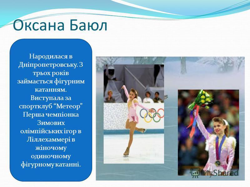 Оксана Баюл Народилася в Дніпропетровську. З трьох років займається фігурним катанням. Виступала за спортклуб Метеор Перша чемпіонка Зимових олімпійських ігор в Ліллехаммері в жіночому одиночному фігурному катанні.