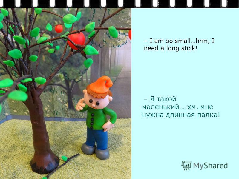 – Я такой маленький….хм, мне нужна длинная палка! – I am so small…hrm, I need a long stick!