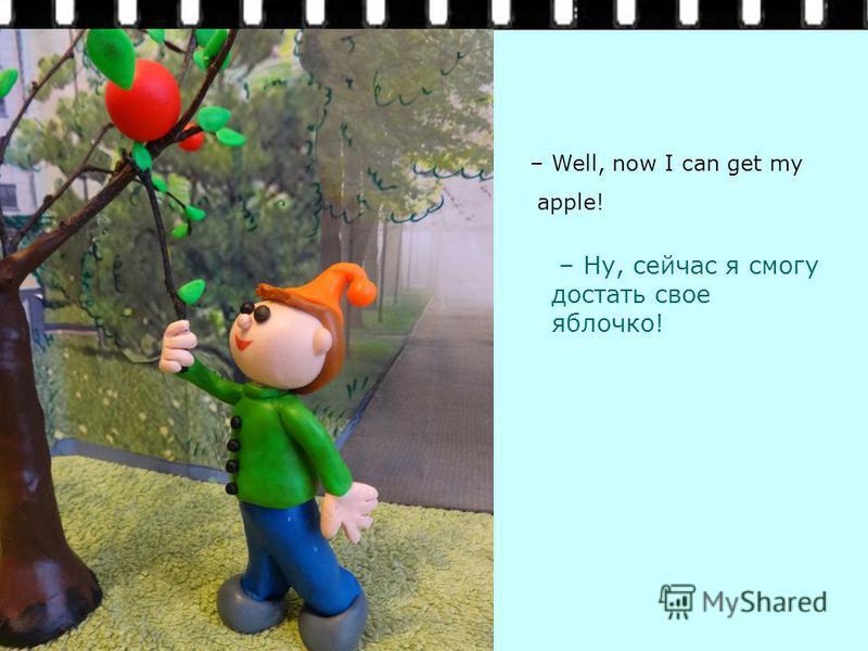 – Ну, сейчас я смогу достать свое яблочко! – Well, now I can get my apple!
