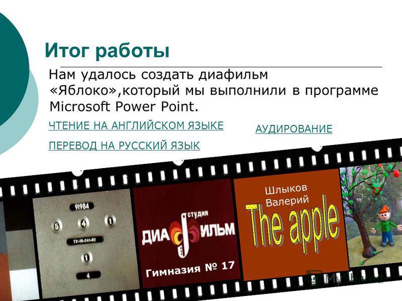 Итог работы Нам удалось создать диафильм «Яблоко»,который мы выполнили в программе Microsoft Power Point. Гимназия 17 Шлыков Валерий ЧТЕНИЕ НА АНГЛИЙСКОМ ЯЗЫКЕ АУДИРОВАНИЕ ПЕРЕВОД НА РУССКИЙ ЯЗЫК