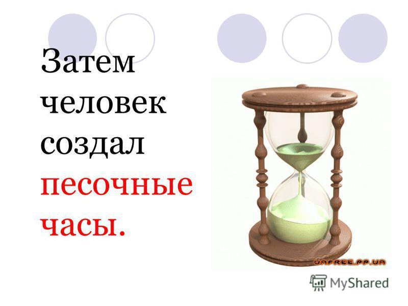 Затем человек создал песочные часы.