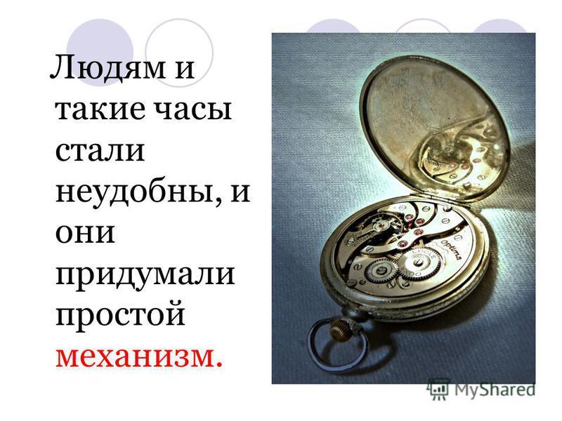 Людям и такие часы стали неудобны, и они придумали простой механизм.