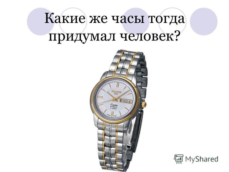 Какие же часы тогда придумал человек?
