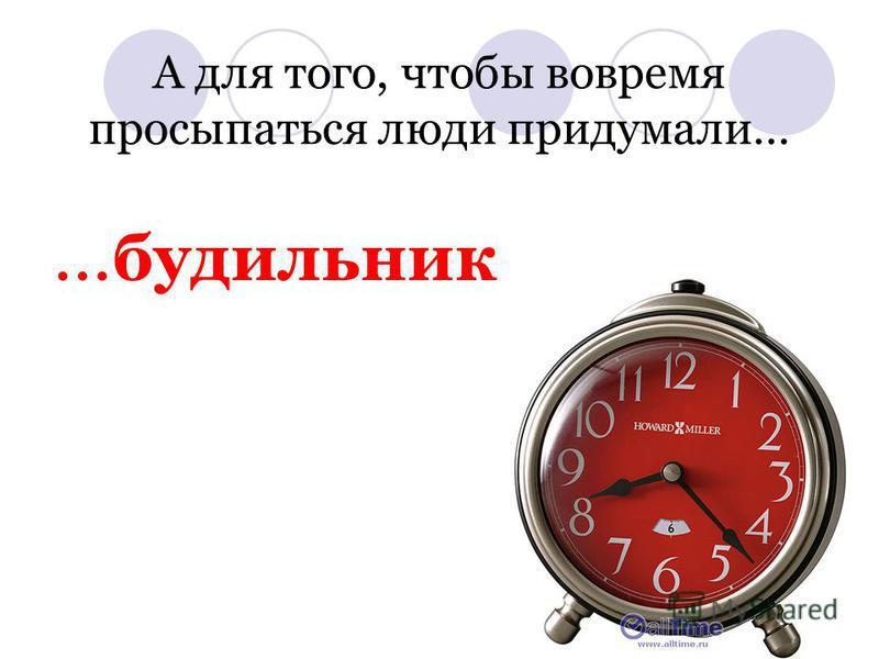 А для того, чтобы вовремя просыпаться люди придумали… … будильник