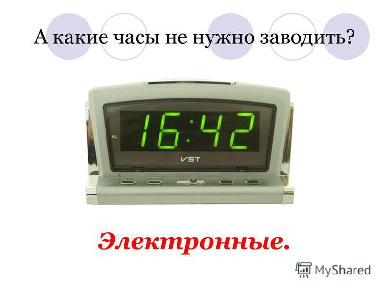 А какие часы не нужно заводить? Электронные.