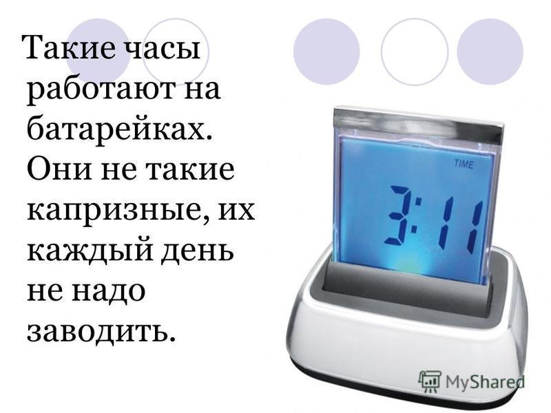 Такие часы работают на батарейках. Они не такие капризные, их каждый день не надо заводить.