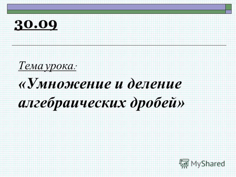 Тема урока : «Умножение и деление алгебраических дробей» 30.09