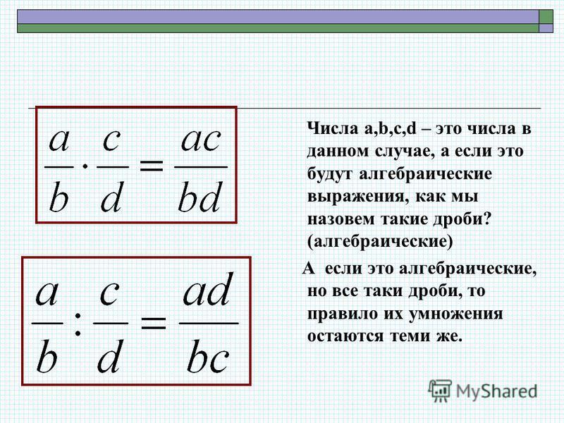 Числа a,b,c,d – это числа в данном случае, а если это будут алгебраические выражения, как мы назовем такие дроби? (алгебраические) А если это алгебраические, но все таки дроби, то правило их умножения остаются теми же.