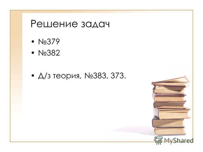 Решение задач 379 382 Д/з теория, 383, 373.