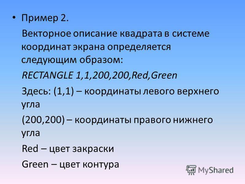 Пример 2. Векторное описание квадрата в системе координат экрана определяется следующим образом: RECTANGLE 1,1,200,200,Red,Green Здесь: (1,1) – координаты левого верхнего угла (200,200) – координаты правого нижнего угла Red – цвет закраски Green – цв