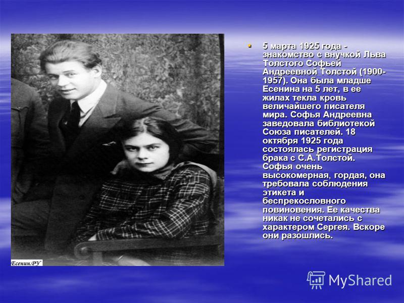5 марта 1925 года - знакомство с внучкой Льва Толстого Софьей Андреевной Толстой (1900- 1957). Она была младше Есенина на 5 лет, в ее жилах текла кровь величайшего писателя мира. Софья Андреевна заведовала библиотекой Союза писателей. 18 октября 1925