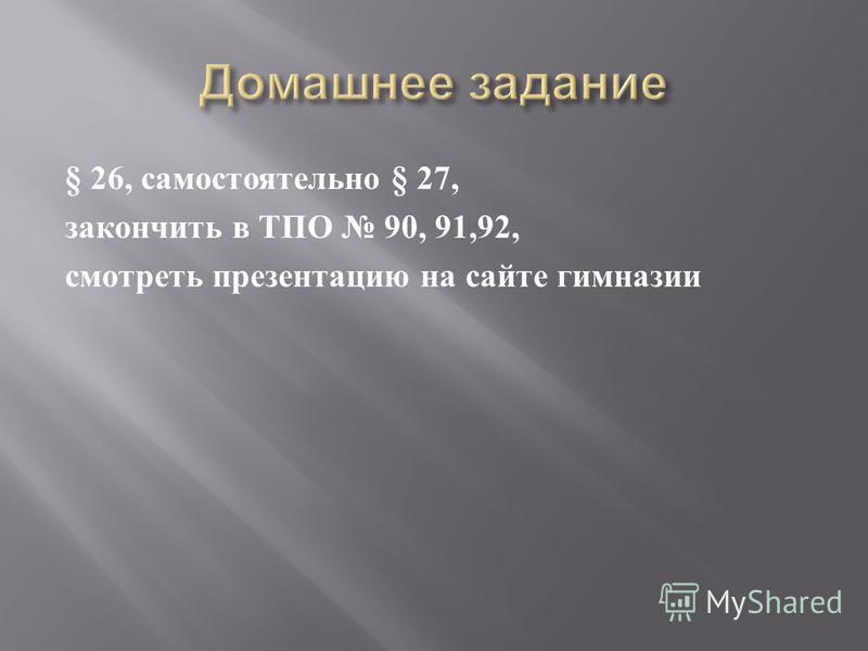 § 26, самостоятельно § 27, закончить в ТПО 90, 91,92, смотреть презентацию на сайте гимназии