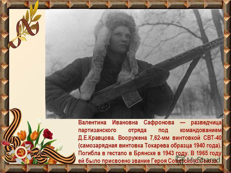 Валентина Ивановна Сафронова разведчица партизанского отряда под командованием Д.Е.Кравцова. Вооружена 7,62-мм винтовкой СВТ-40 (самозарядная винтовка Токарева образца 1940 года). Погибла в гестапо в Брянске в 1943 году. В 1965 году ей было присвоено