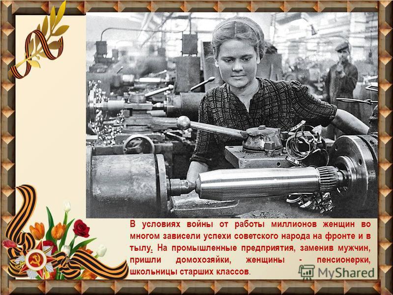 В условиях войны от работы миллионов женщин во многом зависели успехи советского народа на фронте и в тылу. На промышленные предприятия, заменив мужчин, пришли домохозяйки, женщины - пенсионерки, школьницы старших классов.
