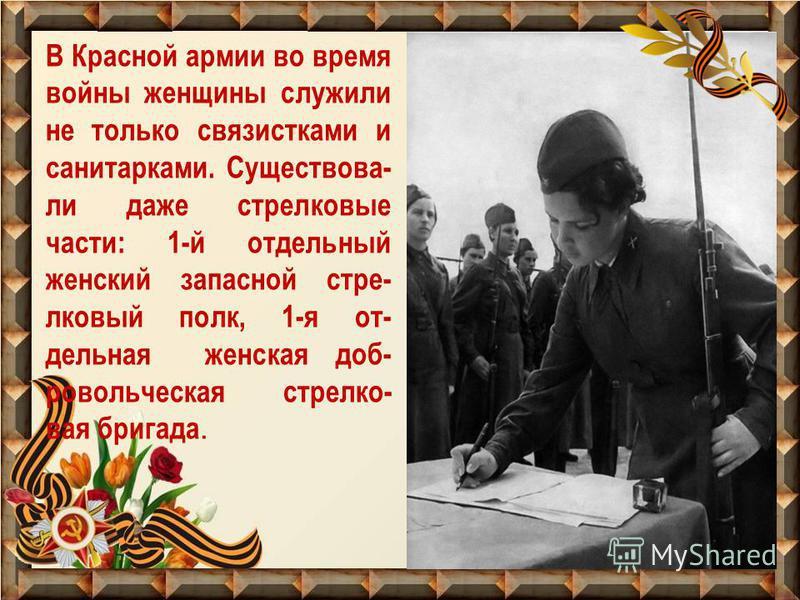 В Красной армии во время войны женщины служили не только связистками и санитарками. Существова- ли даже стрелковые части: 1-й отдельный женский запасной стрелковый полк, 1-я от- дельная женская добровольческая стрелковая бригада.