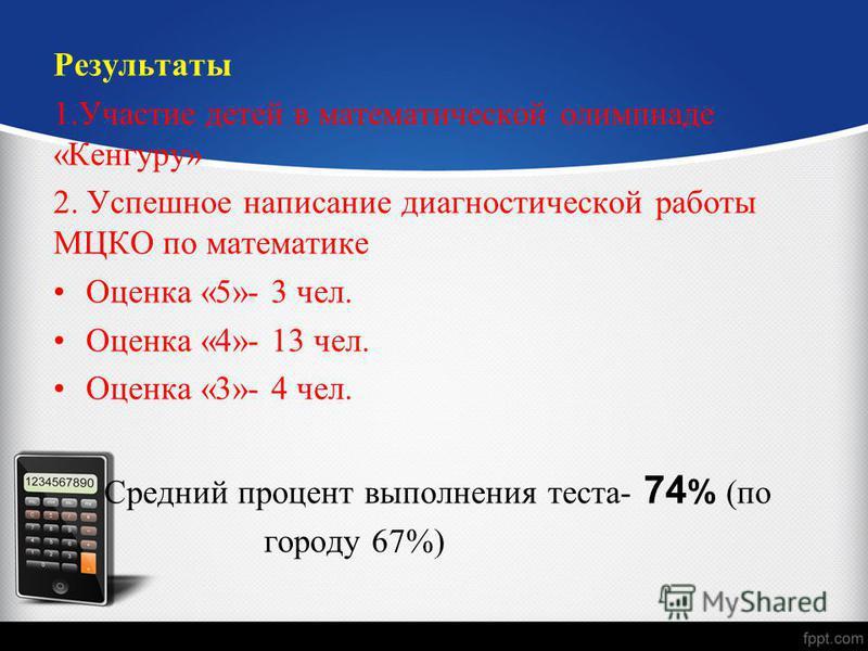 Результаты 1. Участие детей в математической олимпиаде «Кенгуру» 2. Успешное написание диагностической работы МЦКО по математике Оценка «5»- 3 чел. Оценка «4»- 13 чел. Оценка «3»- 4 чел. Средний процент выполнения теста- 74 % (по городу 67%)