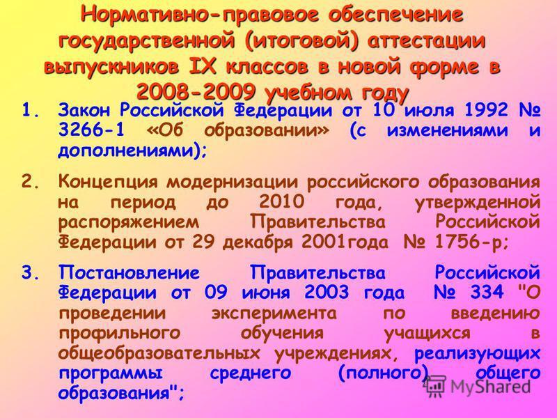 Нормативно-правовое обеспечение государственной (итоговой) аттестации выпускников IX классов в новой форме в 2008-2009 учебном году 1. Закон Российской Федерации от 10 июля 1992 3266-1 «Об образовании» (с изменениями и дополнениями); 2. Концепция мод