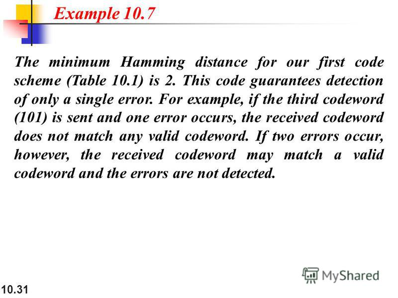 10.31 The minimum Hamming distance for our first code scheme (Table 10.1) is 2. This code guarantees detection of only a single error. For example, if the third codeword (101) is sent and one error occurs, the received codeword does not match any val