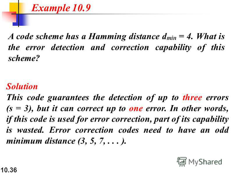 10.36 A code scheme has a Hamming distance d min = 4. What is the error detection and correction capability of this scheme? Solution This code guarantees the detection of up to three errors (s = 3), but it can correct up to one error. In other words,