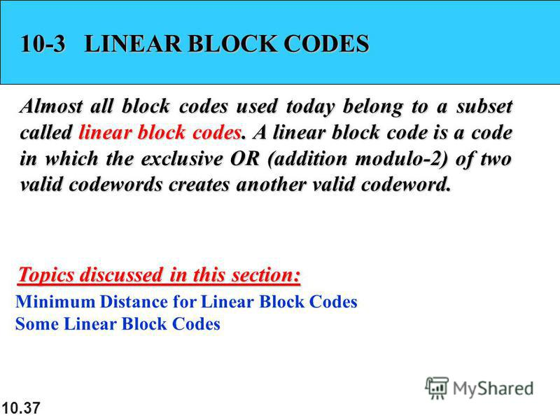 10.37 10-3 LINEAR BLOCK CODES Almost all block codes used today belong to a subset called linear block codes. A linear block code is a code in which the exclusive OR (addition modulo-2) of two valid codewords creates another valid codeword. Minimum D