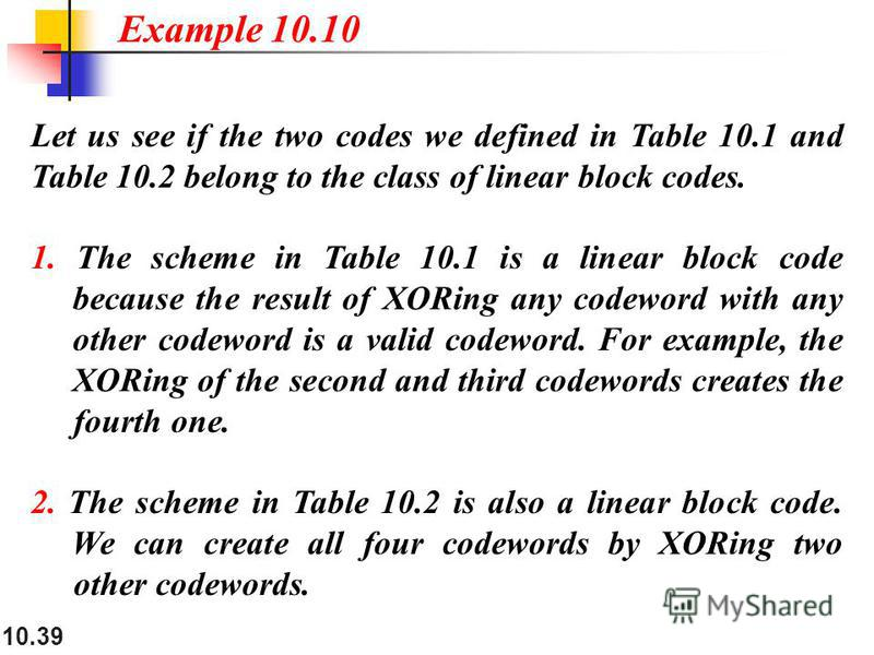 10.39 Let us see if the two codes we defined in Table 10.1 and Table 10.2 belong to the class of linear block codes. 1. The scheme in Table 10.1 is a linear block code because the result of XORing any codeword with any other codeword is a valid codew