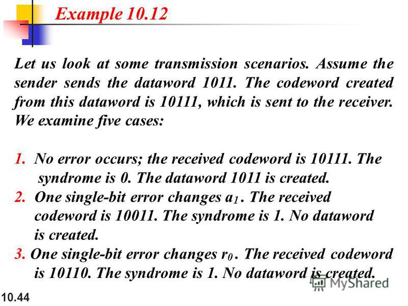 10.44 Let us look at some transmission scenarios. Assume the sender sends the dataword 1011. The codeword created from this dataword is 10111, which is sent to the receiver. We examine five cases: 1. No error occurs; the received codeword is 10111. T