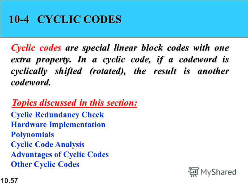 10.57 10-4 CYCLIC CODES Cyclic codes are special linear block codes with one extra property. In a cyclic code, if a codeword is cyclically shifted (rotated), the result is another codeword. Cyclic Redundancy Check Hardware Implementation Polynomials