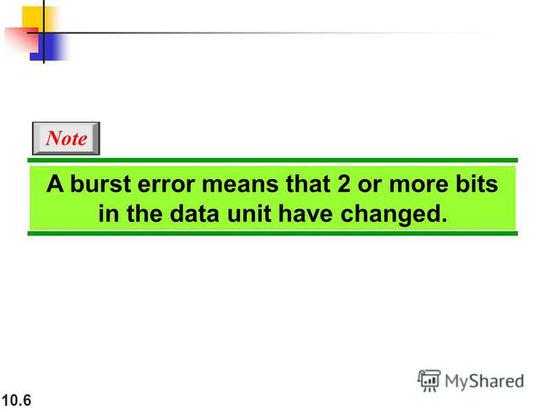 10.6 A burst error means that 2 or more bits in the data unit have changed. Note