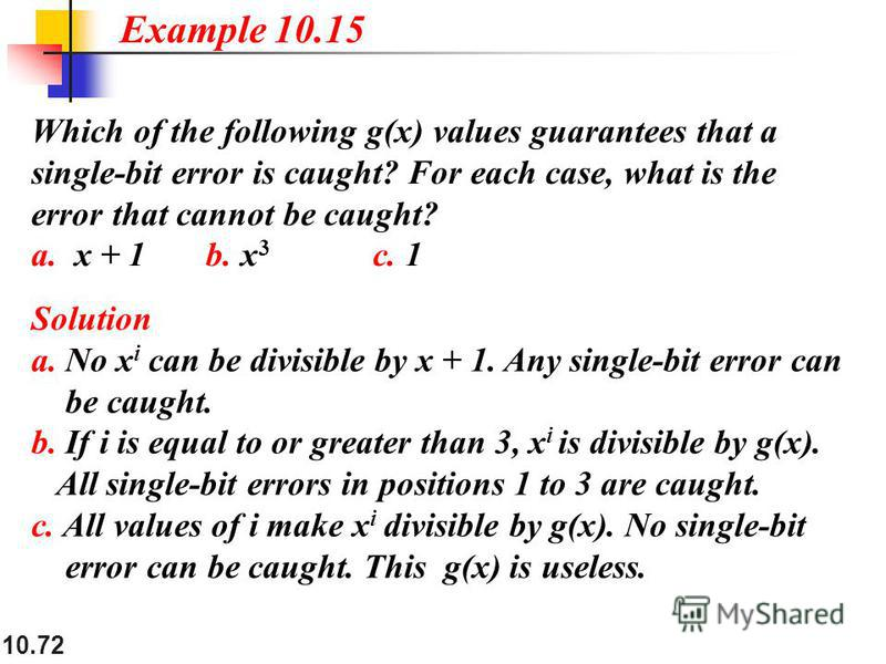 10.72 Which of the following g(x) values guarantees that a single-bit error is caught? For each case, what is the error that cannot be caught? a. x + 1 b. x 3 c. 1 Solution a. No x i can be divisible by x + 1. Any single-bit error can be caught. b. I