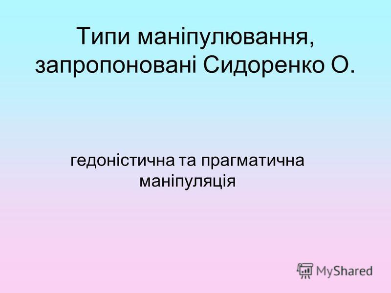 Типи маніпулювання, запропоновані Сидоренко О. гедоністична та прагматична маніпуляція