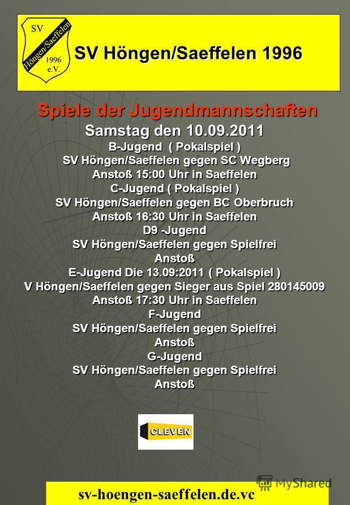 SV Höngen/Saeffelen 1996 SV Höngen/Saeffelen 1996 Spiele der Jugendmannschaften Spiele der Jugendmannschaften Samstag den 10.09.2011 B-Jugend ( Pokalspiel ) SV Höngen/Saeffelen gegen SC Wegberg SV Höngen/Saeffelen gegen SC Wegberg Anstoß 15:00 Uhr in