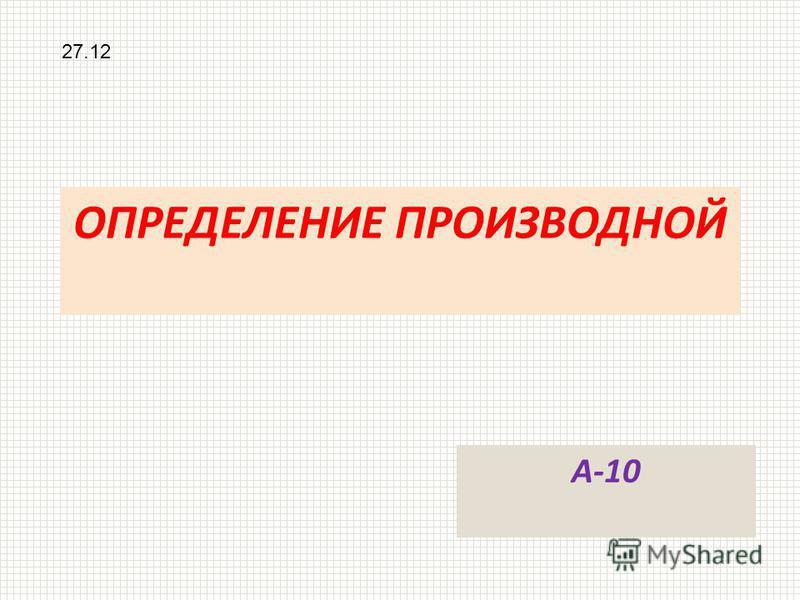 ОПРЕДЕЛЕНИЕ ПРОИЗВОДНОЙ 27.12 А-10