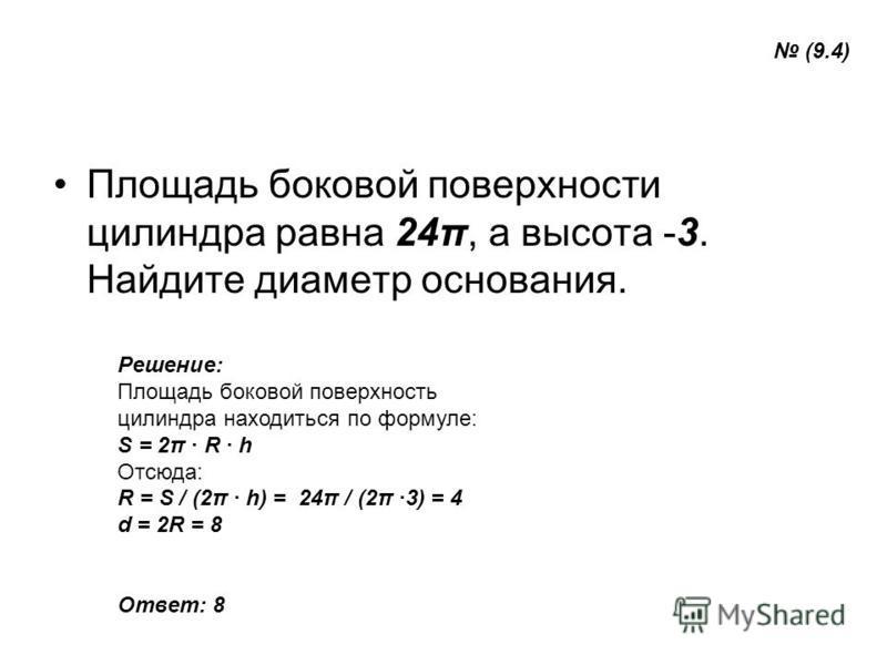 Площадь боковой поверхности цилиндра равна 24π, а высота -3. Найдите диаметр основания. Решение: Площадь боковой поверхность цилиндра находиться по формуле: S = 2π R h Отсюда: R = S / (2π h) = 24π / (2π 3) = 4 d = 2R = 8 Ответ: 8 (9.4)