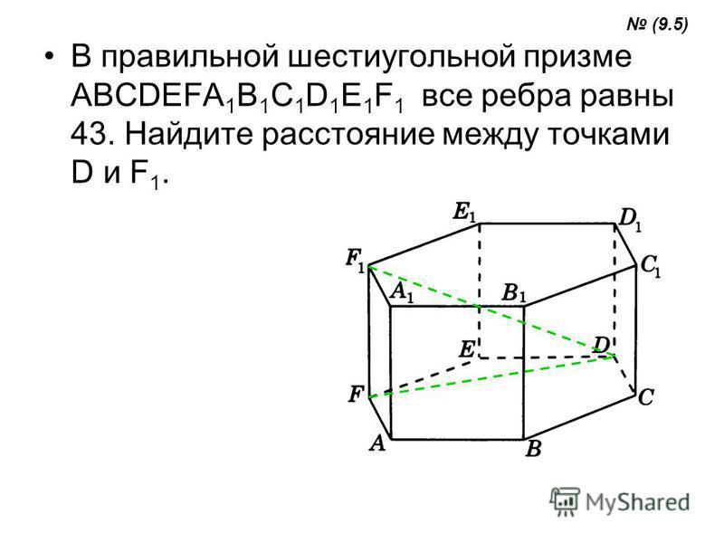 В правильной шестиугольной призме ABCDEFA 1 B 1 C 1 D 1 E 1 F 1 все ребра равны 43. Найдите расстояние между точками D и F 1. (9.5)