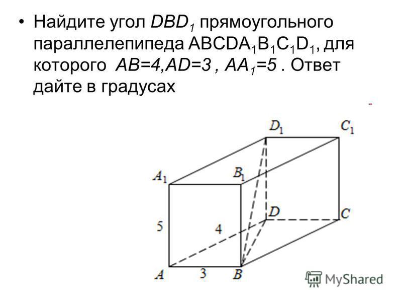 Найдите угол DВD 1 прямоугольного параллелепипеда АВСDА 1 В 1 С 1 D 1, для которого АВ=4,АD=3, АА 1 =5. Ответ дайте в градусах