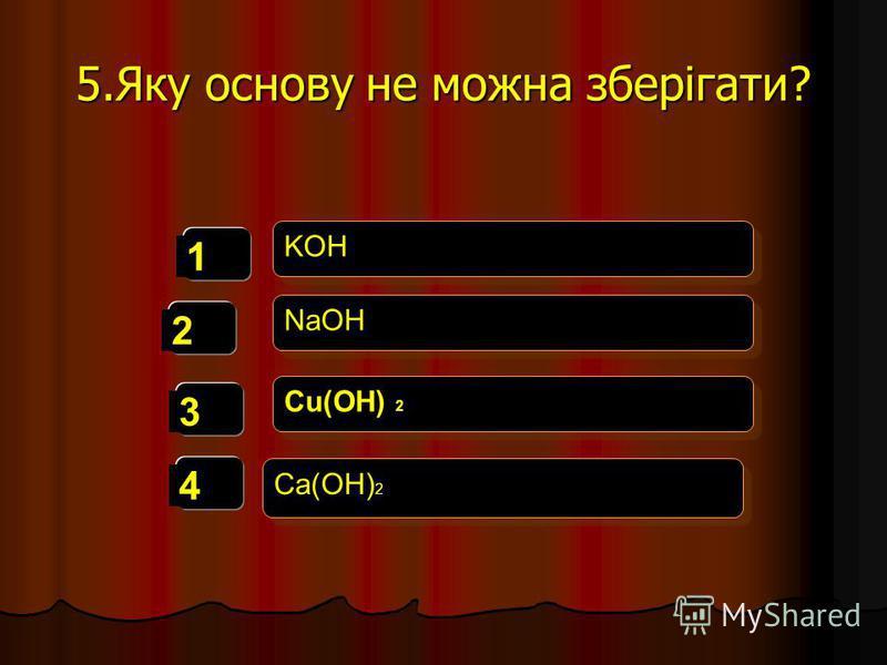 5.Яку основу не можна зберігати? 1 2 3 4 KOH NaOH Cu(OH) 2 Ca(OH) 2