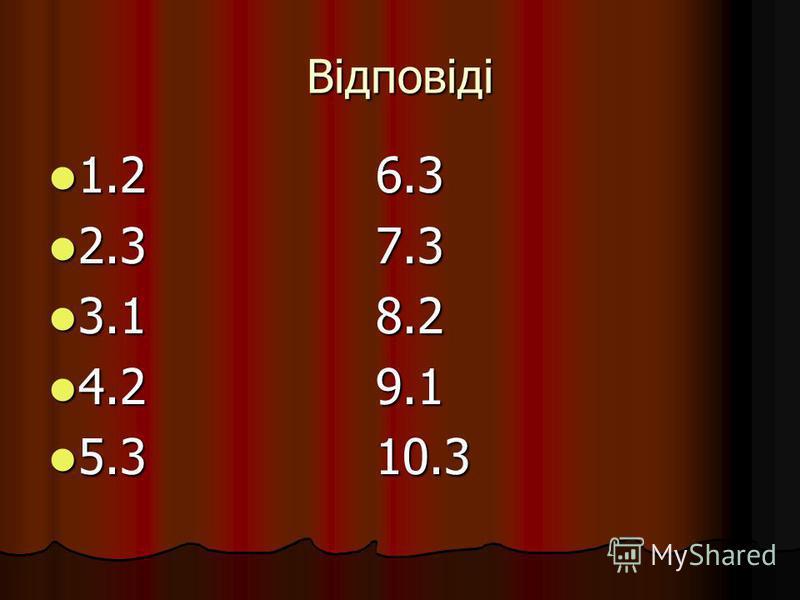 Відповіді 1.2 6.3 1.2 6.3 2.3 7.3 2.3 7.3 3.1 8.2 3.1 8.2 4.2 9.1 4.2 9.1 5.3 10.3 5.3 10.3