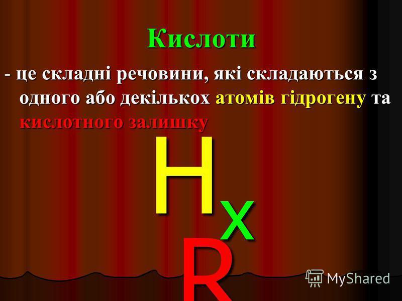 Кислоти - це складні речовини, які складаються з одного або декількох атомів гідрогену та кислотного залишку HxRHxRHxRHxR