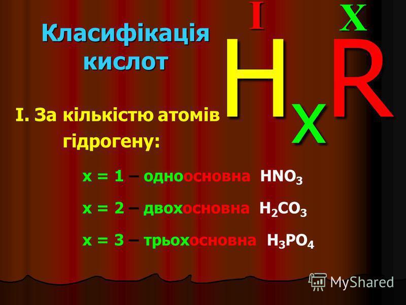 Класифікація кислот I. За кількістю атомів гідрогену:XI HxRHxRHxRHxR x = 1 – одноосновна HNO 3 x = 2 – двохосновна H 2 CO 3 x = 3 – трьохосновна H 3 PO 4