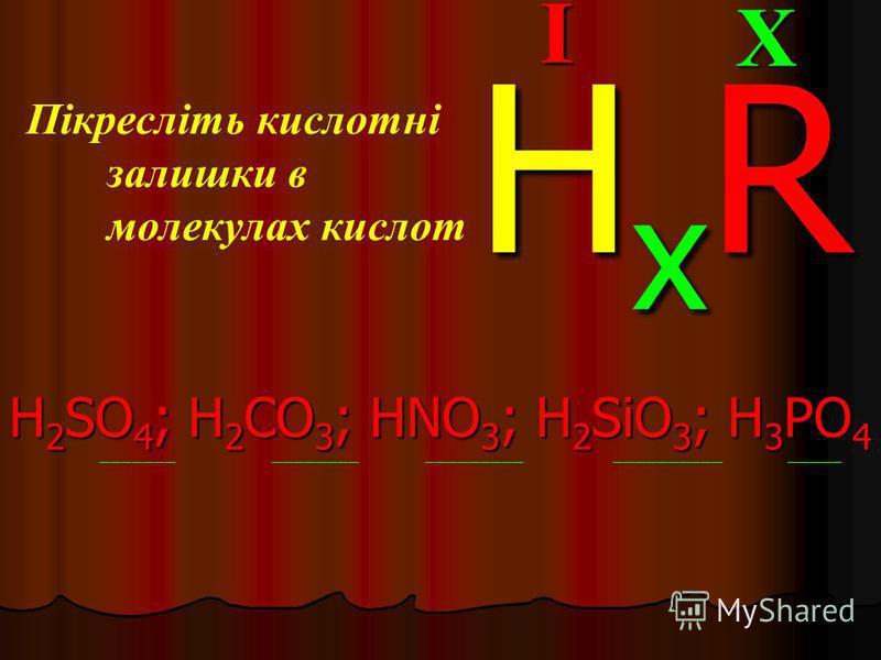 Пікресліть кислотні залишки в молекулах кислот H 2 SO 4 ; H 2 CO 3 ; HNO 3 ; H 2 SiO 3 ; H 3 PO 4 _______ ________ _________ __________ _____XI HxRHxRHxRHxR