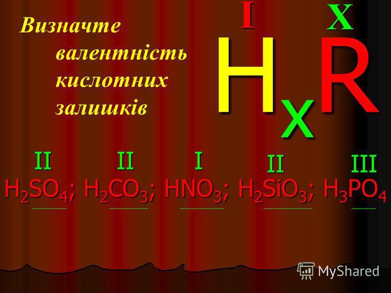 Визначте валентність кислотних залишків H 2 SO 4 ; H 2 CO 3 ; HNO 3 ; H 2 SiO 3 ; H 3 PO 4 _______ ________ _________ __________ _____XI HxRHxRHxRHxR IIIII IIIII