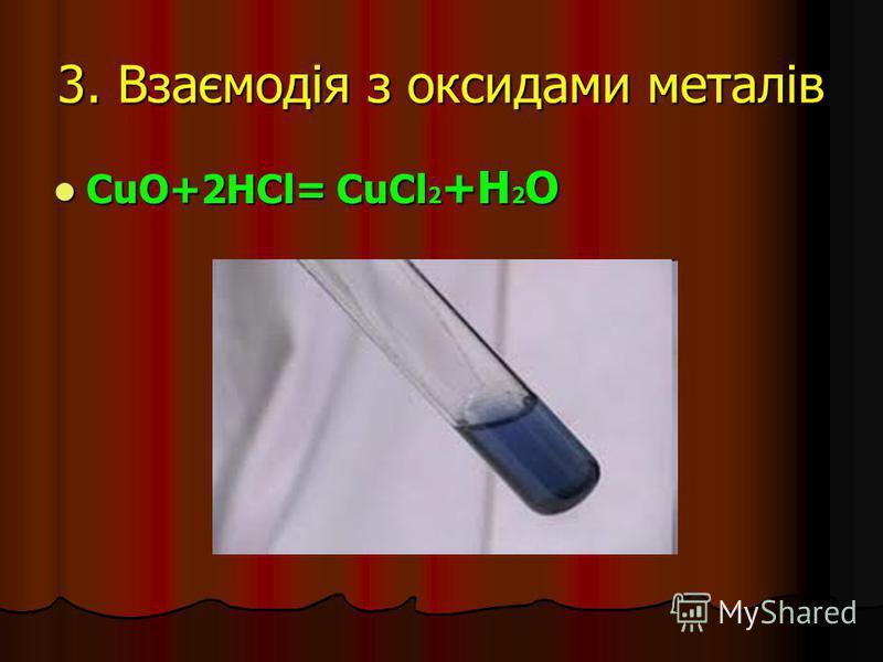 3. Взаємодія з оксидами металів CuO+2HCl= CuCl 2 +H 2 O CuO+2HCl= CuCl 2 +H 2 O