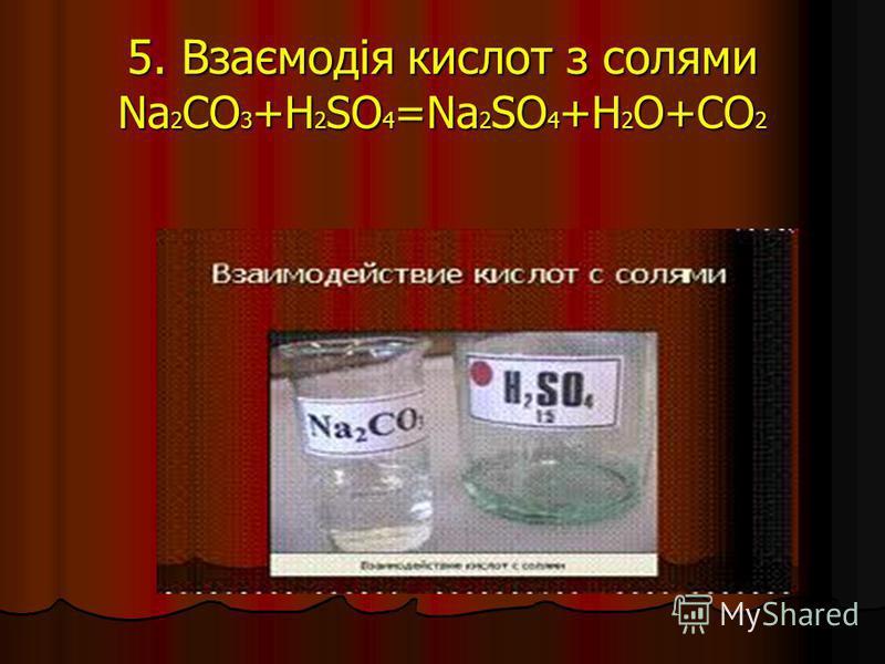 5. Взаємодія кислот з солями Na 2 CO 3 +H 2 SO 4 =Na 2 SO 4 +H 2 O+CO 2