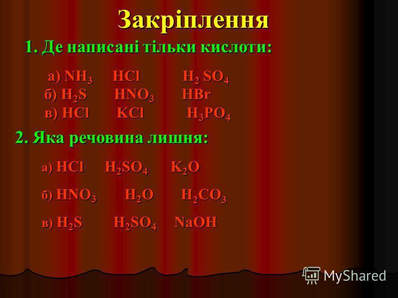 1. Де написані тільки кислоти: а) NH3 HCl H H2 SO4 б) H2S HNO3 HBr в) HCl K KCl H H3PO4Закріплення2. Яка речовина лишня: а) HCl 2SO4 K K2O б) HNO3 H2O H H2CO3 в) H2S H2SO4 N NaOH