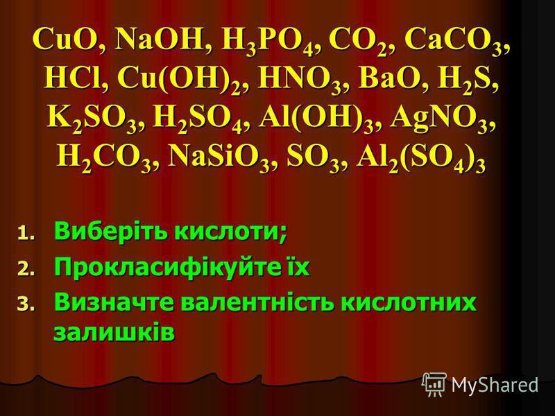 CuO, NaOH, H3PO4, CO2, CaCO3, HCl, Cu(OH)2, HNO3, BaO, H2S, K2SO3, H2SO4, Al(OH)3, AgNO3, H2CO3, NaSiO3, SO3, Al2(SO4)3 1. Виберіть кислоти; 2. Прокласифікуйте їх 3. Визначте валентність кислотних залишків